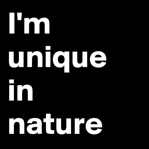 I'm unique in nature
