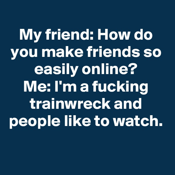 My friend: How do you make friends so easily online? Me: I'm a fucking trainwreck and people like to watch.