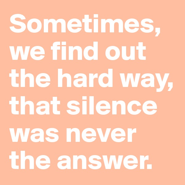 Sometimes,  we find out  the hard way,  that silence  was never  the answer.