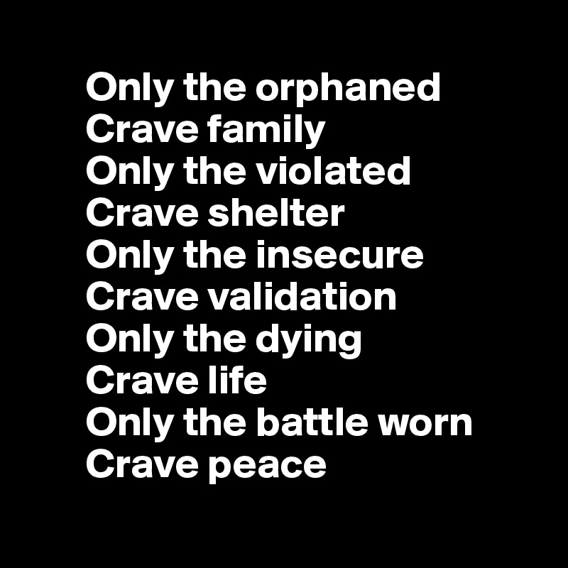 Only the orphaned        Crave family        Only the violated        Crave shelter         Only the insecure         Crave validation         Only the dying         Crave life        Only the battle worn        Crave peace