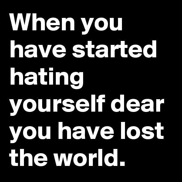 When you have started hating yourself dear you have lost the world.