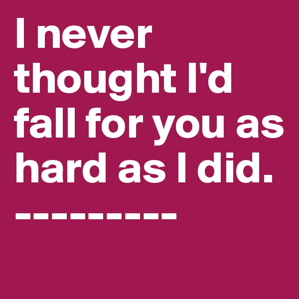 I never thought I'd fall for you as hard as I did.  ---------