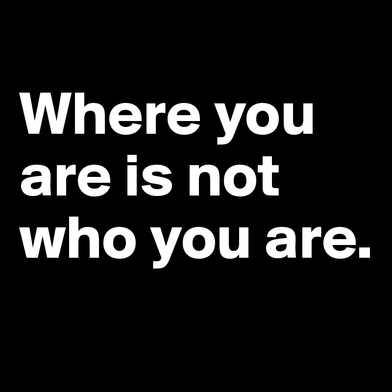 Where you are is not who you are.