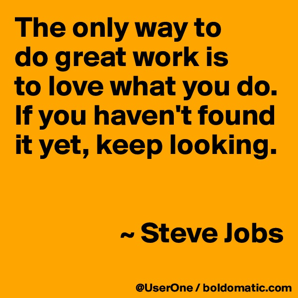 The only way to do great work is to love what you do. If you haven't found it yet, keep looking.                     ~ Steve Jobs