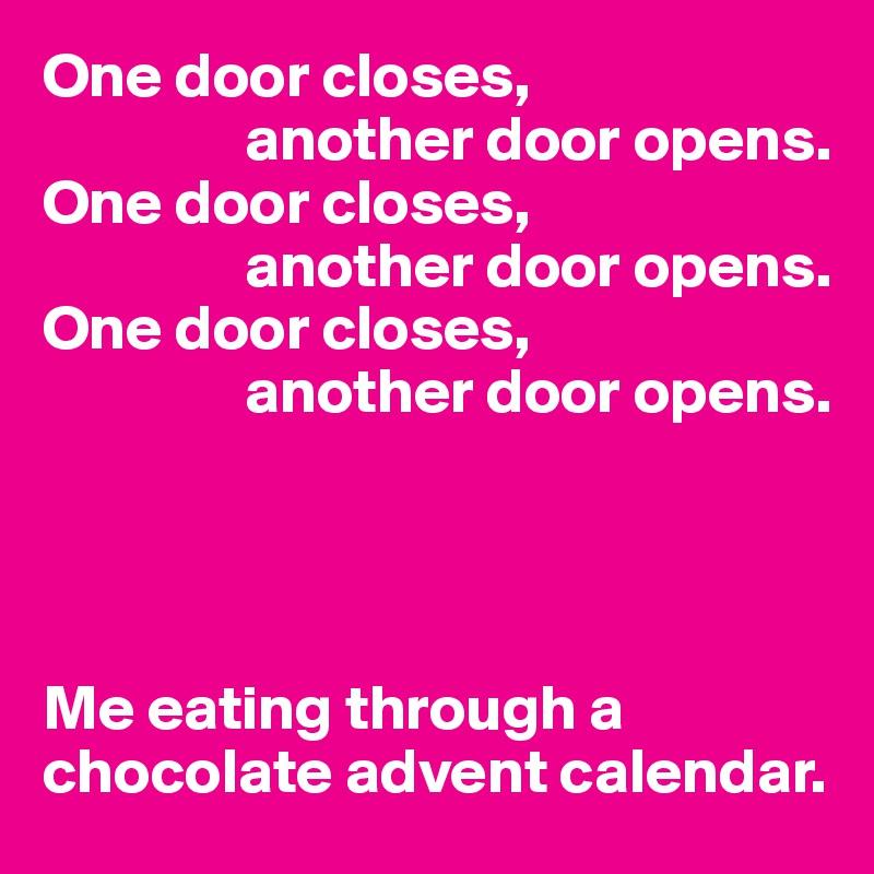 One door closes,                 another door opens. One door closes,                 another door opens. One door closes,                 another door opens.      Me eating through a chocolate advent calendar.