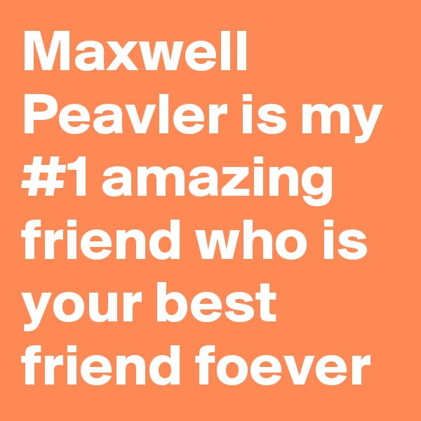 Maxwell Peavler is my #1 amazing friend who is your best friend foever