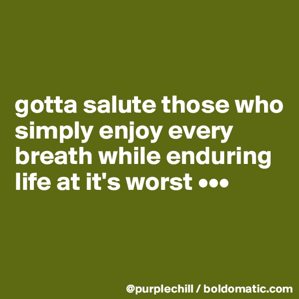 gotta salute those who simply enjoy every breath while enduring life at it's worst •••