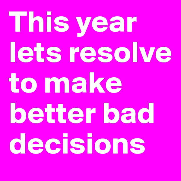 This year lets resolve to make better bad decisions