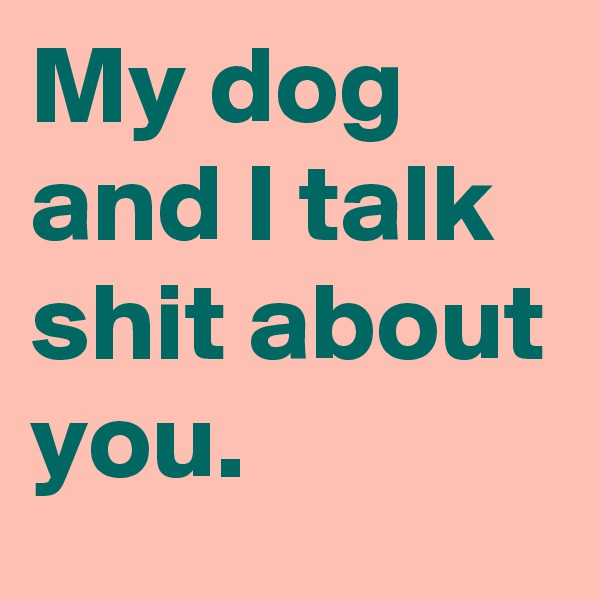 My dog and I talk shit about you.