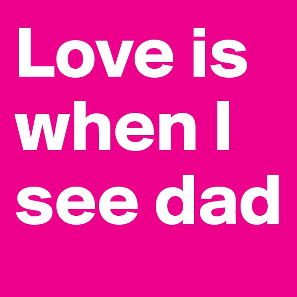 Love is when I see dad
