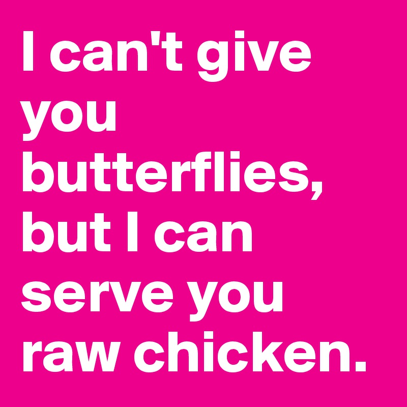 I can't give you butterflies, but I can serve you raw chicken.