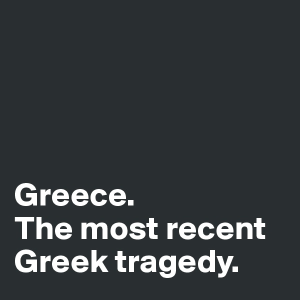 Greece.  The most recent Greek tragedy.