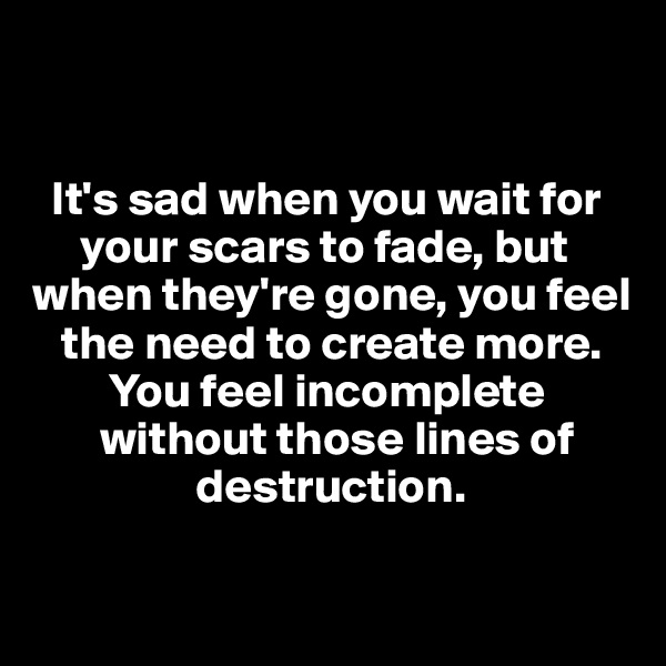 It's sad when you wait for      your scars to fade, but when they're gone, you feel    the need to create more.         You feel incomplete                       without those lines of                  destruction.
