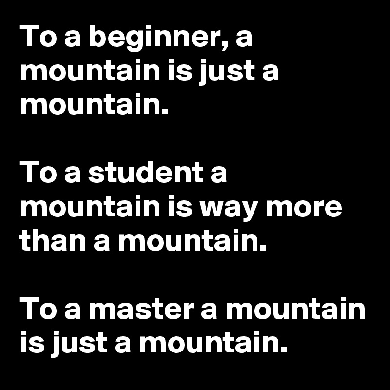 To a beginner, a mountain is just a mountain.  To a student a mountain is way more than a mountain.  To a master a mountain is just a mountain.