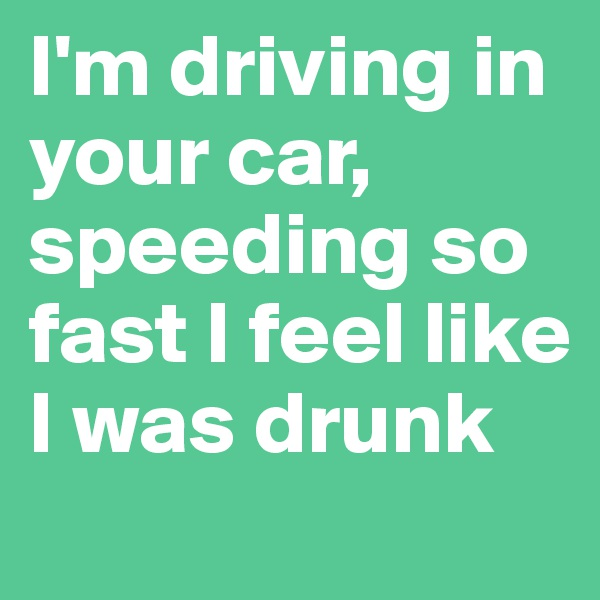 I'm driving in your car, speeding so fast I feel like I was drunk