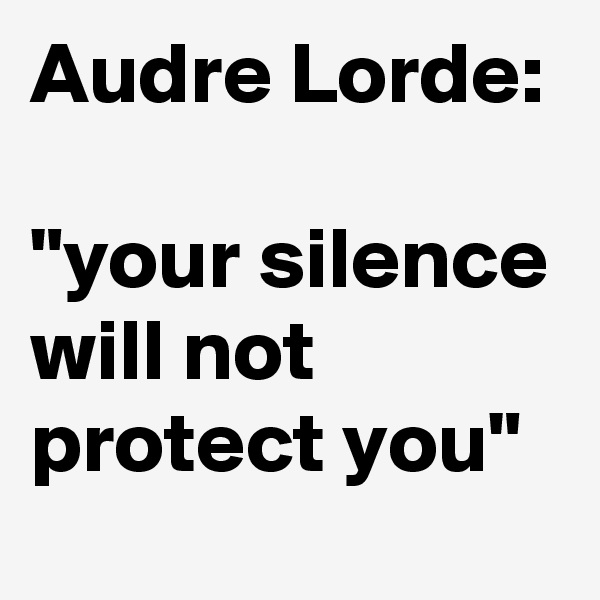 """Audre Lorde:  """"your silence will not protect you"""""""