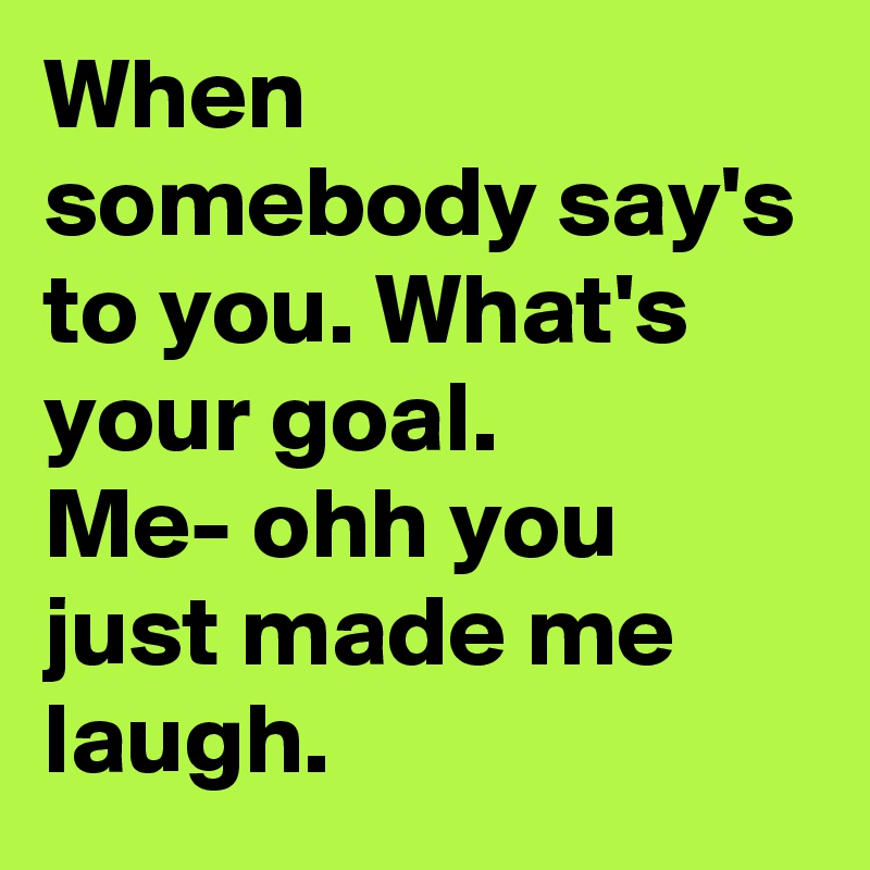 When somebody say's to you. What's your goal. Me- ohh you just made me laugh.