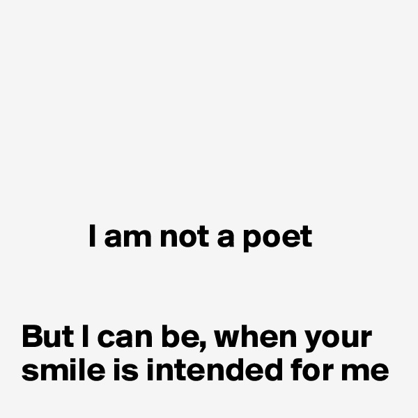 I am not a poet   But I can be, when your smile is intended for me