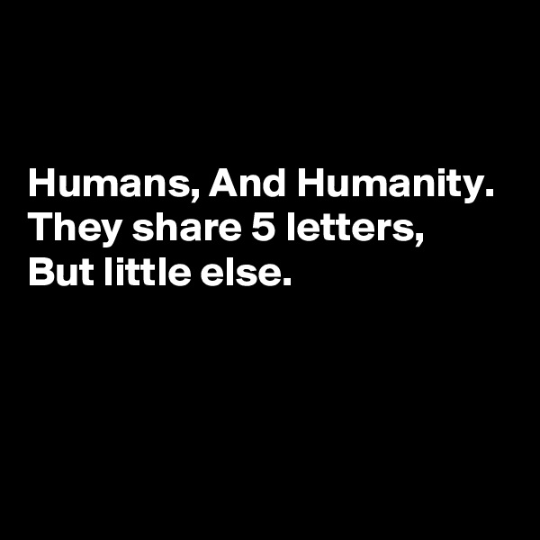 Humans, And Humanity.  They share 5 letters,  But little else.