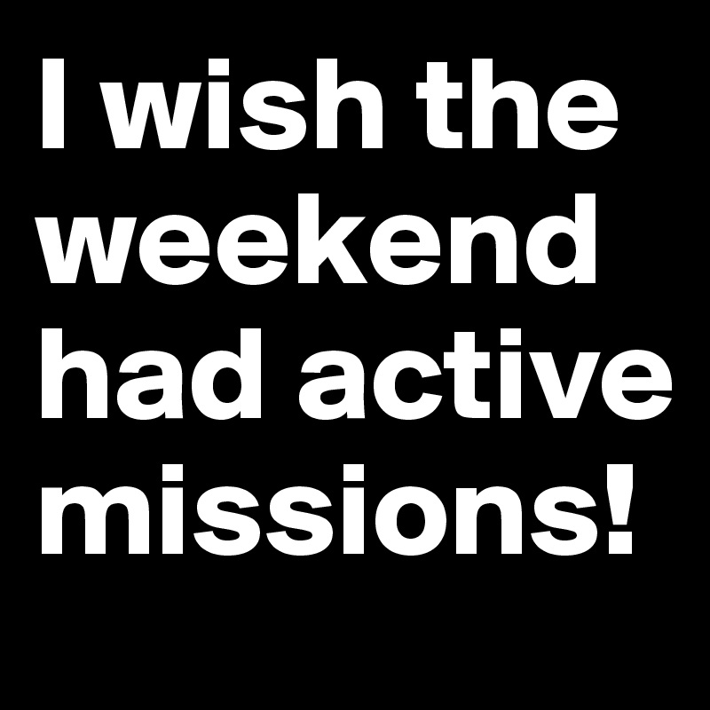 I wish the weekend had active missions!
