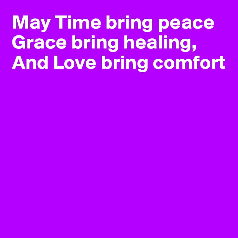 May Time bring peace Grace bring healing, And Love bring comfort