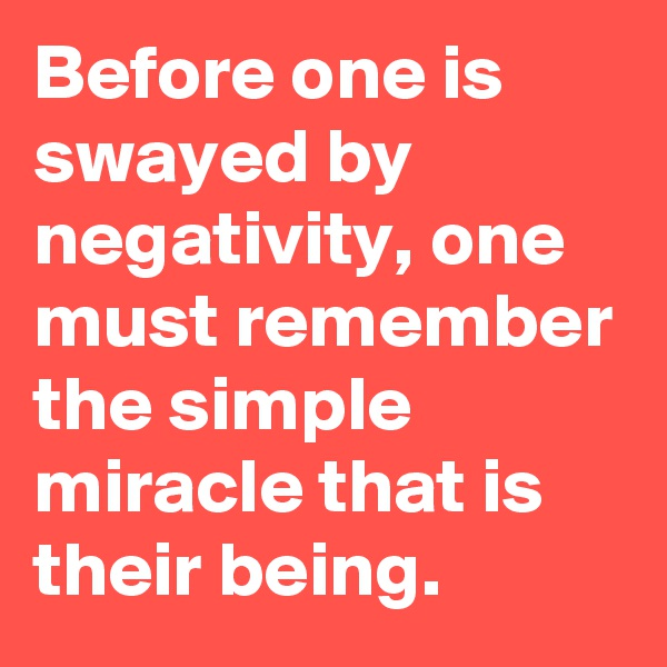 Before one is swayed by negativity, one must remember the simple miracle that is their being.