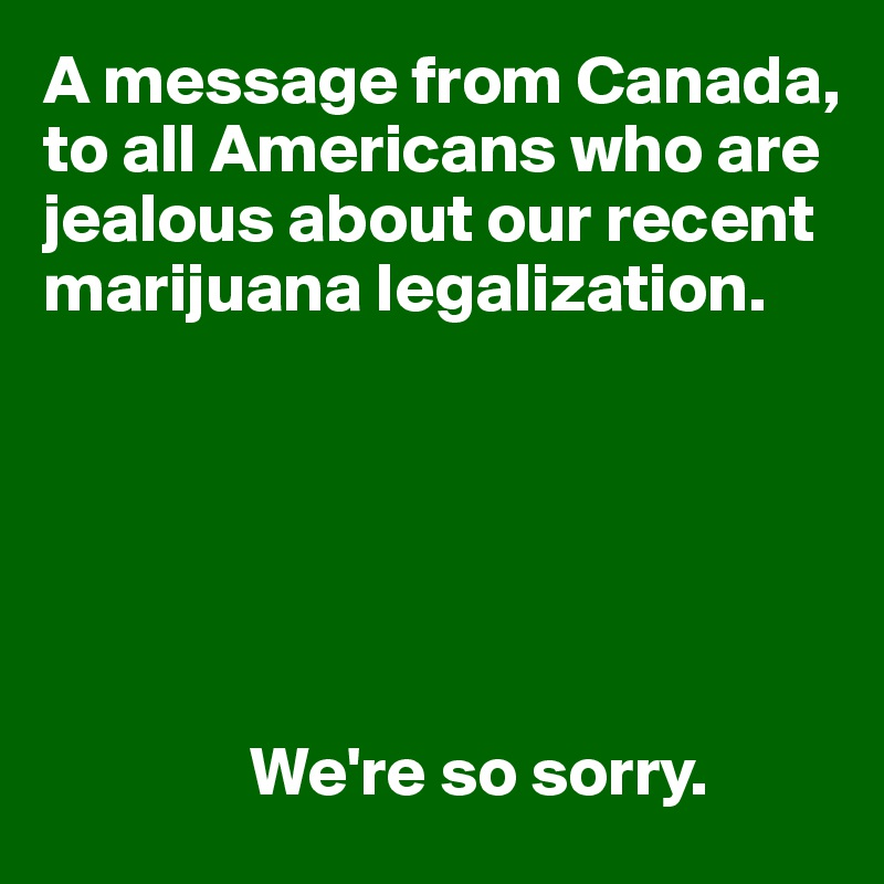 A message from Canada, to all Americans who are jealous about our recent marijuana legalization.                      We're so sorry.