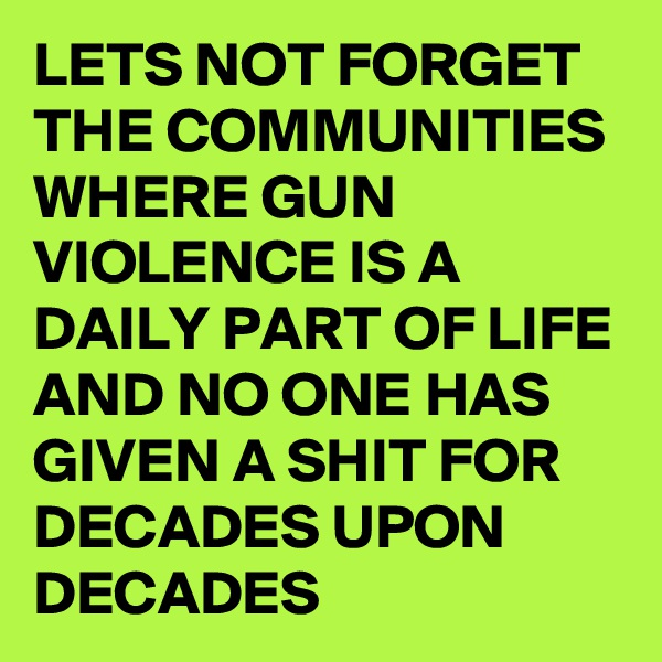 LETS NOT FORGET THE COMMUNITIES WHERE GUN VIOLENCE IS A DAILY PART OF LIFE AND NO ONE HAS GIVEN A SHIT FOR DECADES UPON DECADES