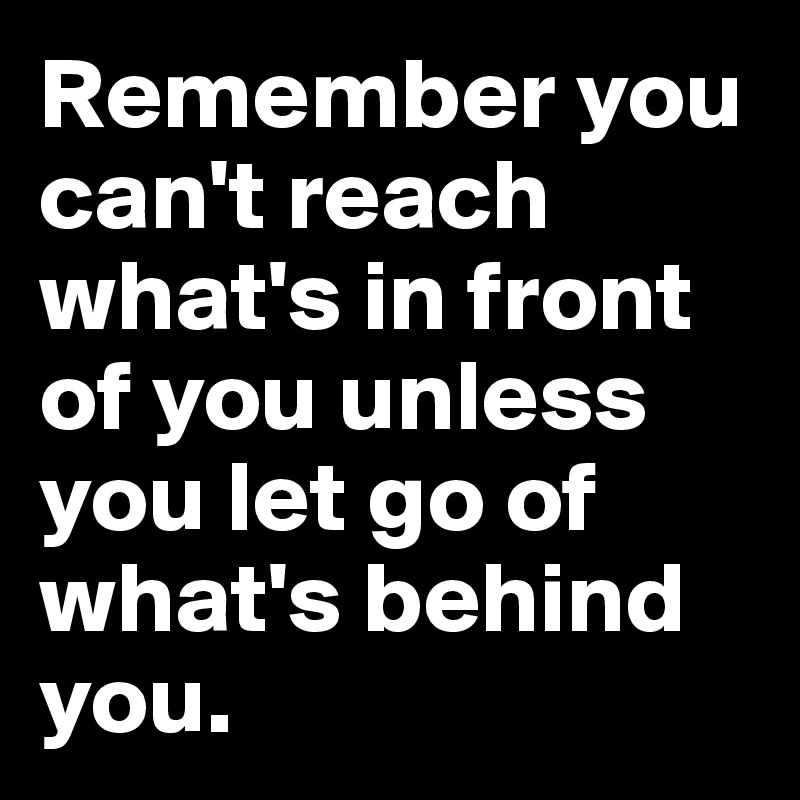 Remember you can't reach what's in front of you unless you let go of what's behind you.