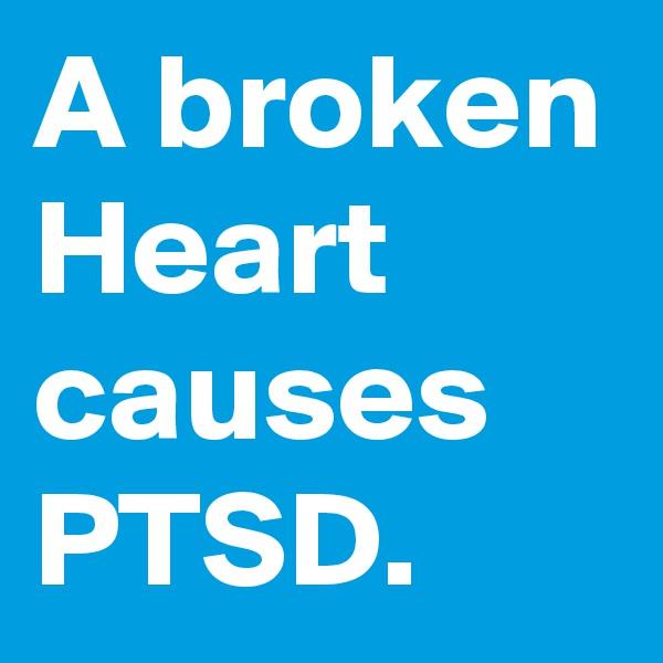 A broken Heart causes PTSD.