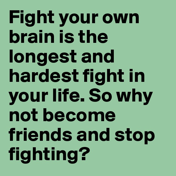 Fight your own brain is the longest and hardest fight in your life. So why not become friends and stop fighting?