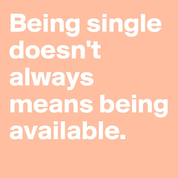 Being single doesn't always means being available.