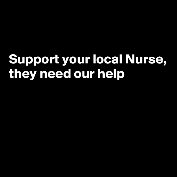 Support your local Nurse, they need our help