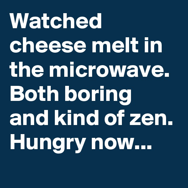 Watched cheese melt in the microwave. Both boring and kind of zen. Hungry now...
