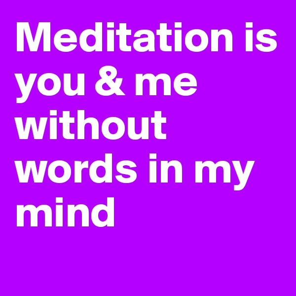 Meditation is you & me without words in my mind