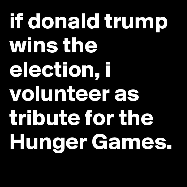 if donald trump wins the election, i volunteer as tribute for the Hunger Games.