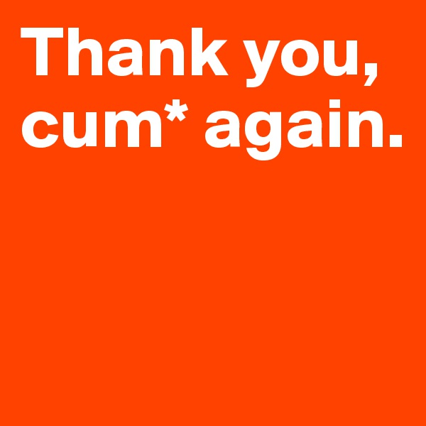 Thank you, cum* again.