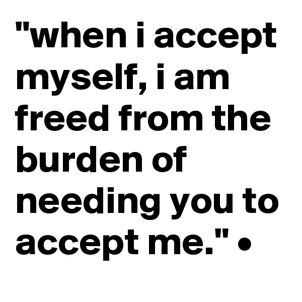 """when i accept myself, i am freed from the burden of needing you to accept me."" •"