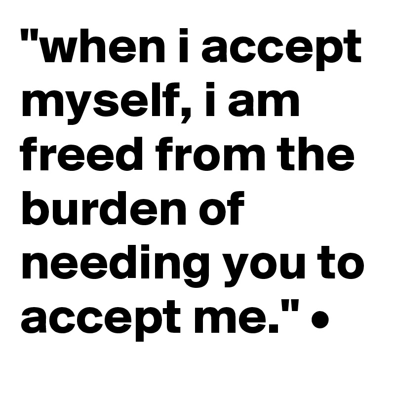 """""""when i accept myself, i am freed from the burden of needing you to accept me."""" •"""