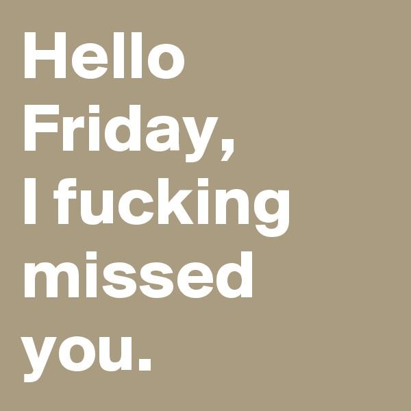 Hello Friday,  I fucking missed you.