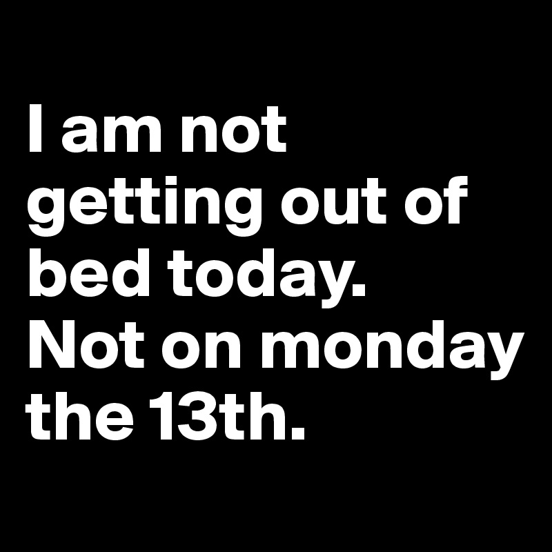 I am not getting out of bed today.  Not on monday the 13th.