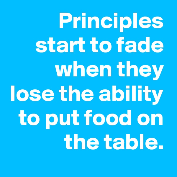 Principles start to fade when they lose the ability to put food on the table.
