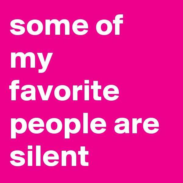 some of my favorite people are silent