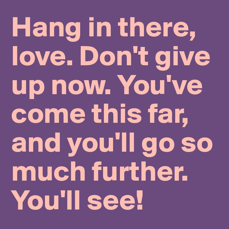 Hang in there, love. Don't give up now. You've come this far, and you'll go so much further. You'll see!