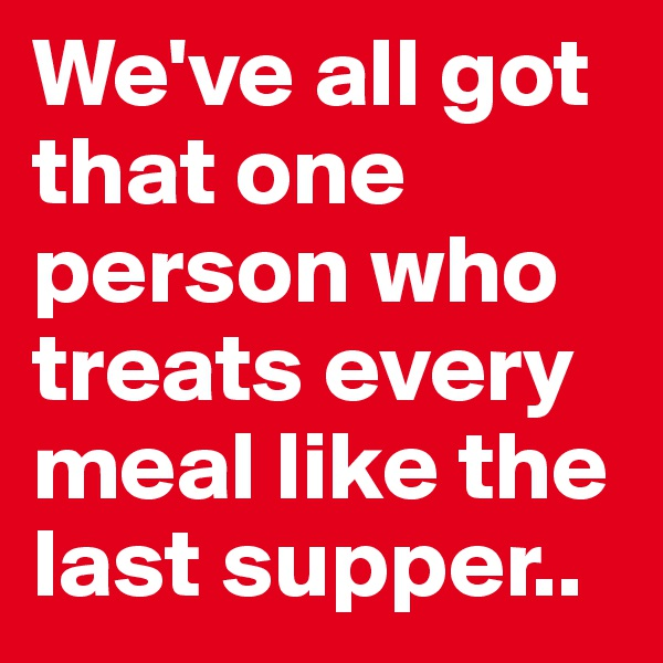 We've all got that one person who treats every meal like the last supper..