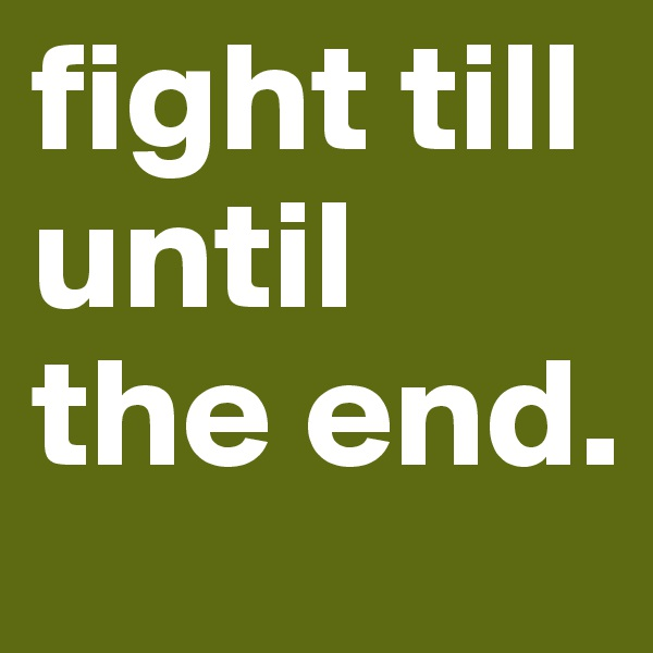 fight till until the end.