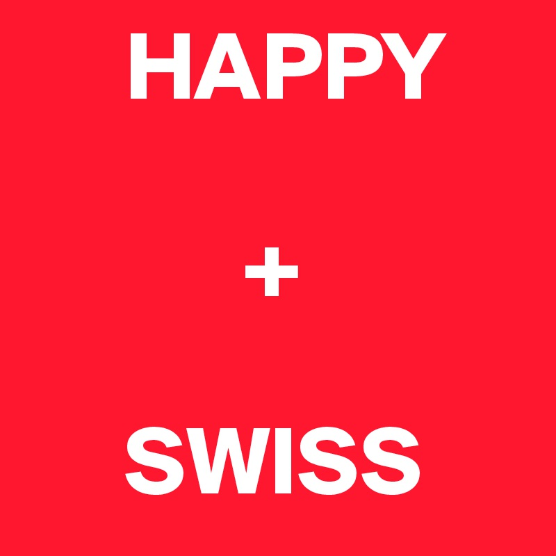 HAPPY             +       SWISS