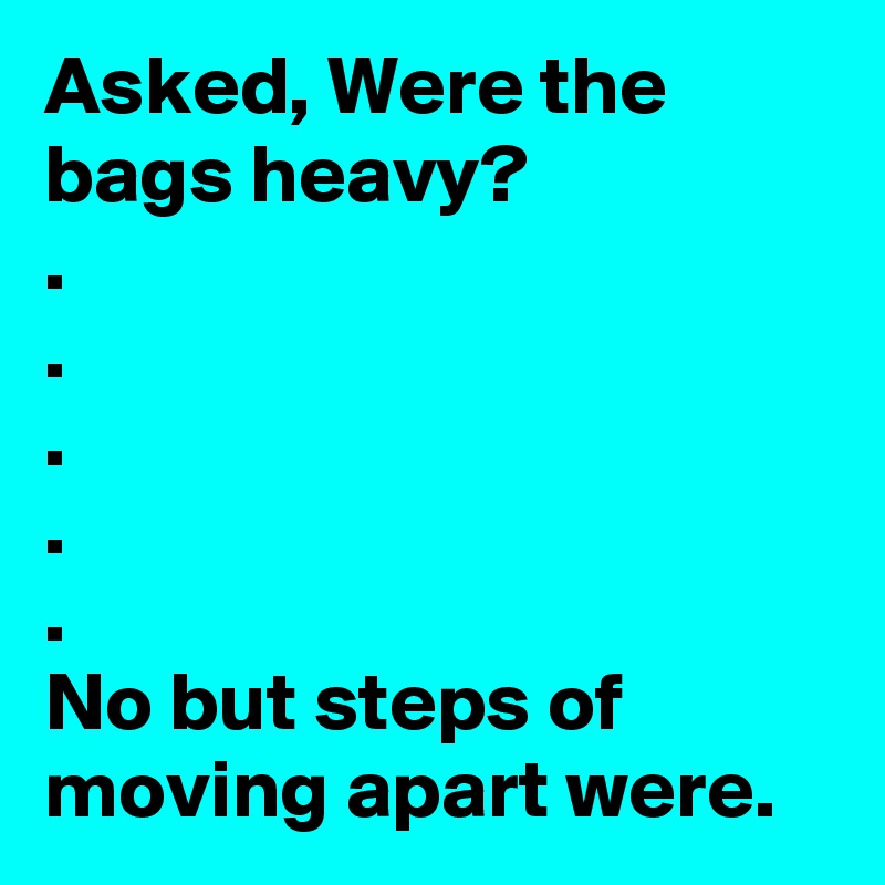 Asked, Were the bags heavy? . . . . . No but steps of moving apart were.