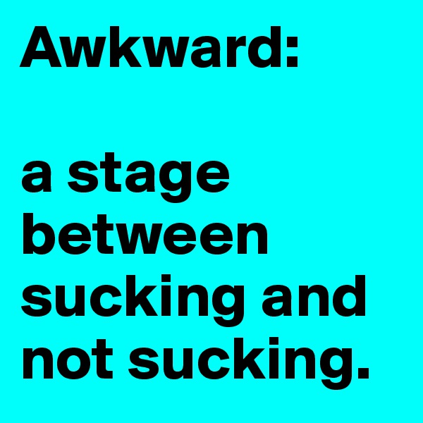 Awkward:  a stage between sucking and not sucking.
