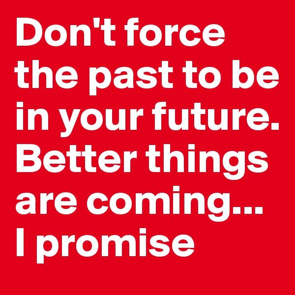 Don't force the past to be in your future. Better things are coming... I promise